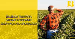 Eficiência tributária garante economia e segurança ao Agronegócio