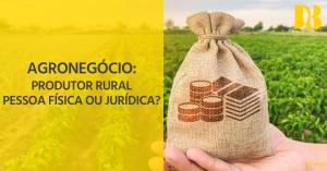 Agronegócio: produtor rural pessoa física ou jurídica?