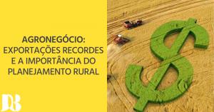 Agronegócio: exportações recordes e a importância do planejamento rural
